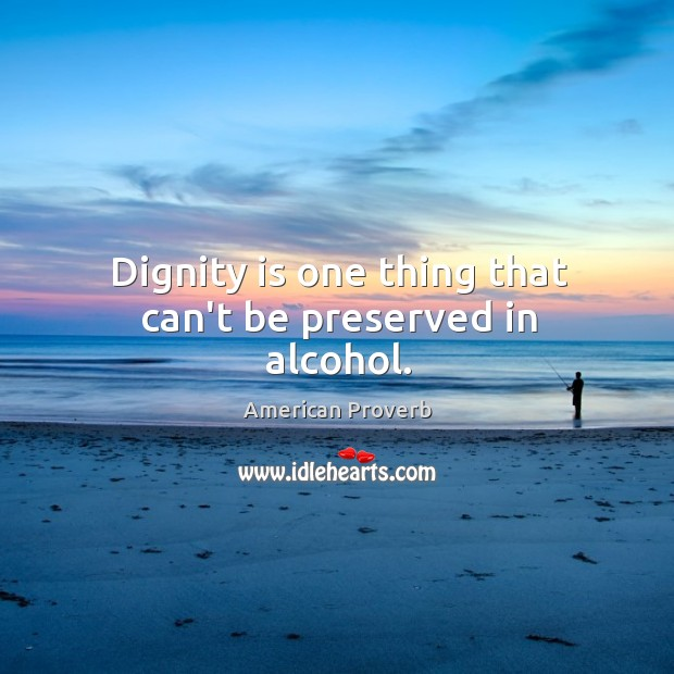 Dignity is one thing that can't be preserved in alcohol. Dignity Quotes Image