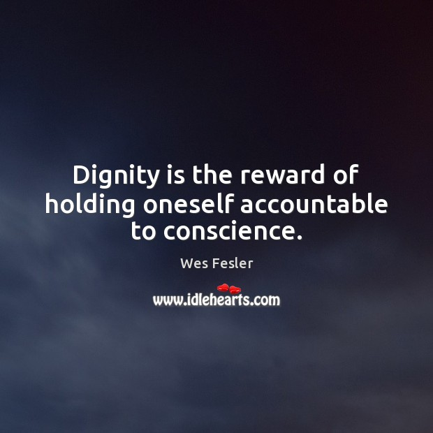 Dignity is the reward of holding oneself accountable to conscience. Dignity Quotes Image