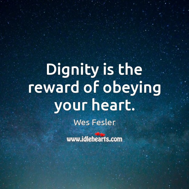 Dignity is the reward of obeying your heart. Dignity Quotes Image