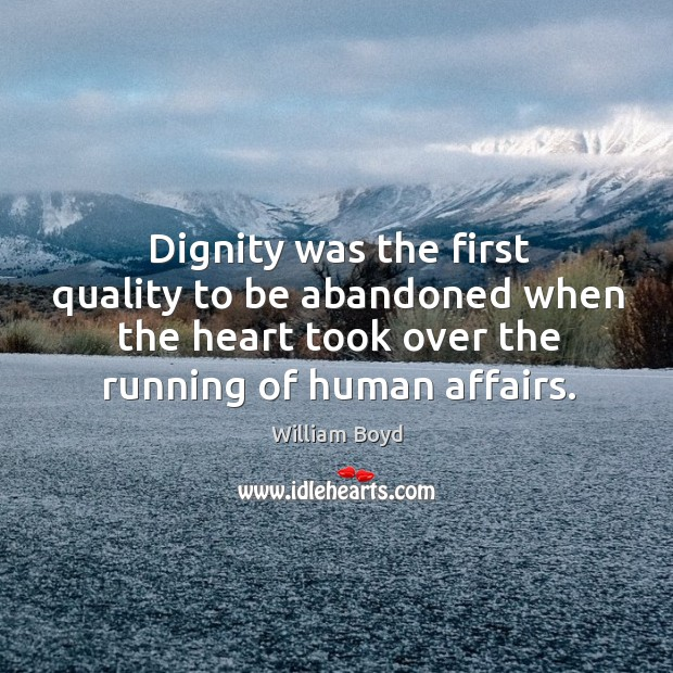 Dignity was the first quality to be abandoned when the heart took William Boyd Picture Quote