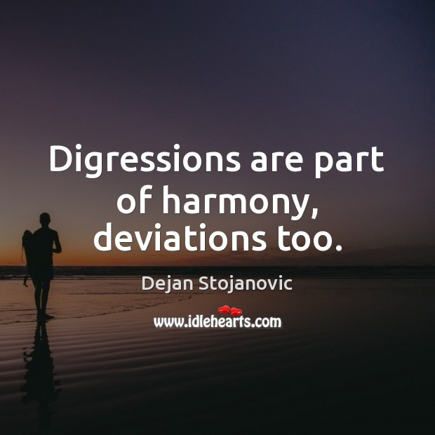 Digressions are part of harmony, deviations too. Dejan Stojanovic Picture Quote