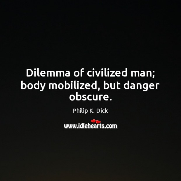 Dilemma of civilized man; body mobilized, but danger obscure. Image