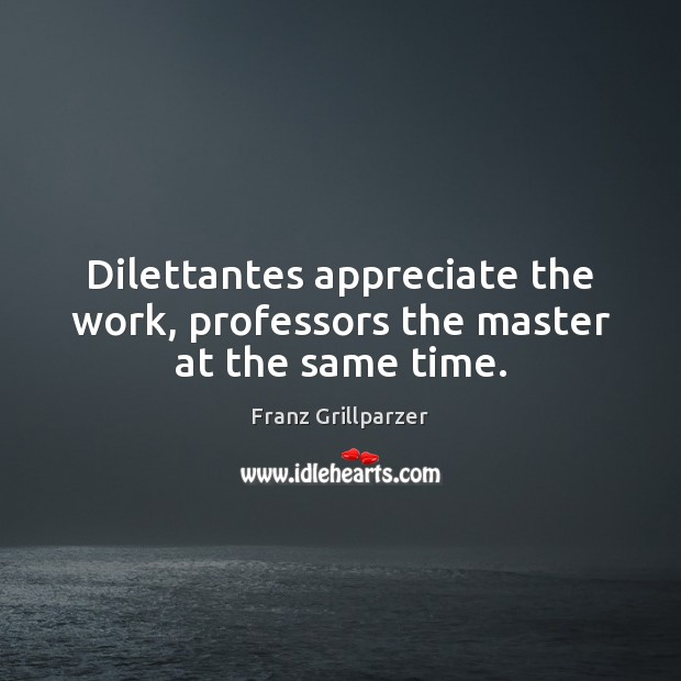 Dilettantes appreciate the work, professors the master at the same time. Franz Grillparzer Picture Quote