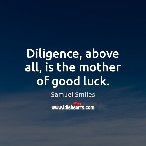 Diligence, above all, is the mother of good luck. Samuel Smiles Picture Quote