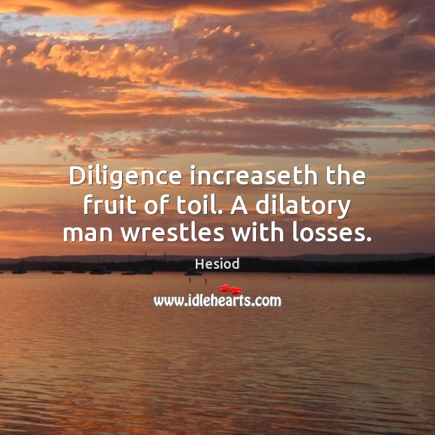 Diligence increaseth the fruit of toil. A dilatory man wrestles with losses. Image