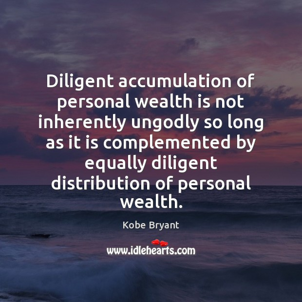 Diligent accumulation of personal wealth is not inherently unGodly so long as Kobe Bryant Picture Quote