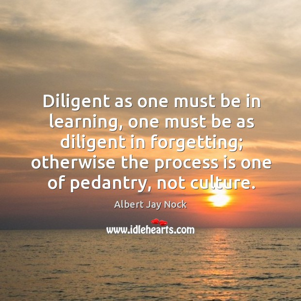 Image, Diligent as one must be in learning, one must be as diligent in forgetting; otherwise the