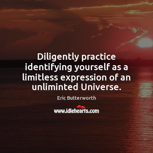 Diligently practice identifying yourself as a limitless expression of an unliminted Universe. Image