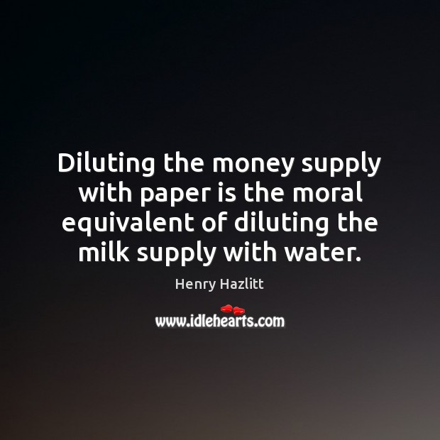 Diluting the money supply with paper is the moral equivalent of diluting Image