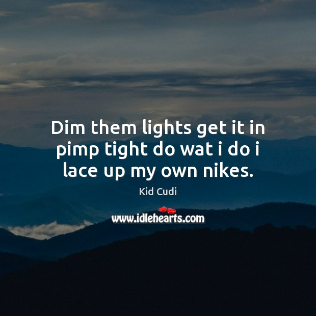 Dim them lights get it in pimp tight do wat i do i lace up my own nikes. Kid Cudi Picture Quote