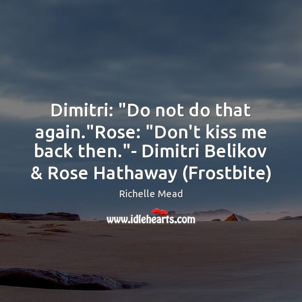 """Dimitri: """"Do not do that again.""""Rose: """"Don't kiss me back then."""" Image"""