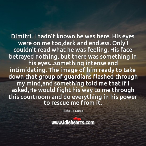 Image, Dimitri. I hadn't known he was here. His eyes were on me