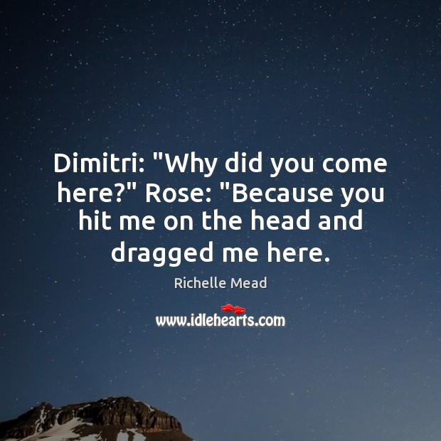 """Image, Dimitri: """"Why did you come here?"""" Rose: """"Because you hit me on"""