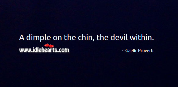 A dimple on the chin, the devil within. Gaelic Proverbs Image