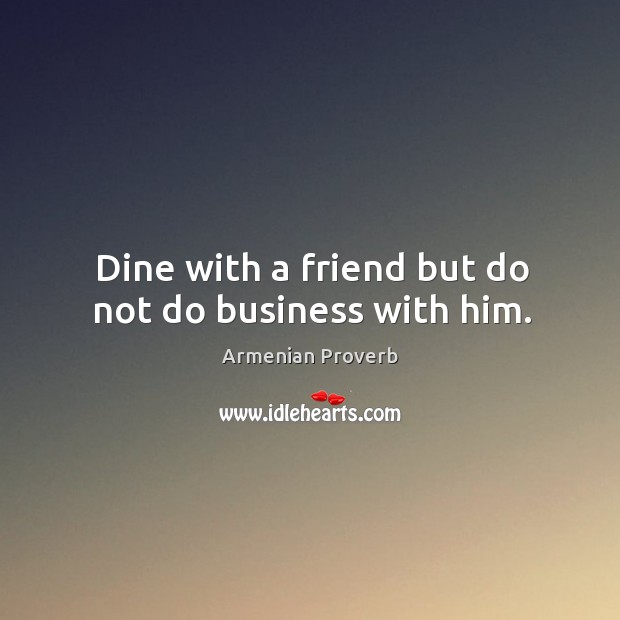Dine with a friend but do not do business with him. Armenian Proverbs Image