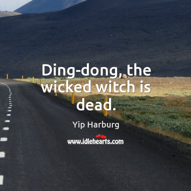 Ding-dong, the wicked witch is dead. Yip Harburg Picture Quote