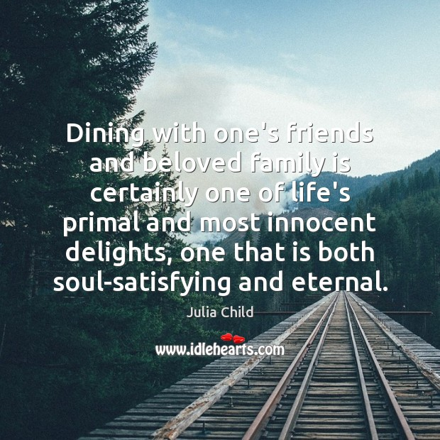 Dining with one's friends and beloved family is certainly one of life's Julia Child Picture Quote