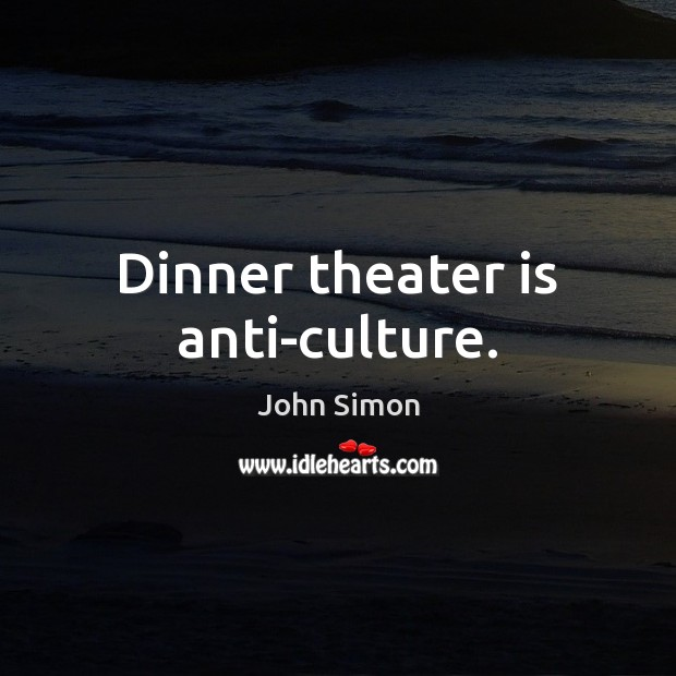 Dinner theater is anti-culture. Image