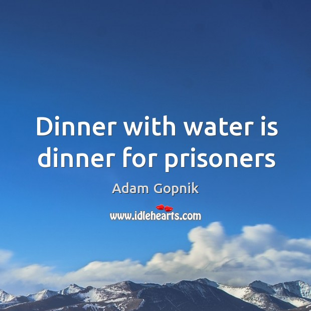 Dinner with water is dinner for prisoners Image