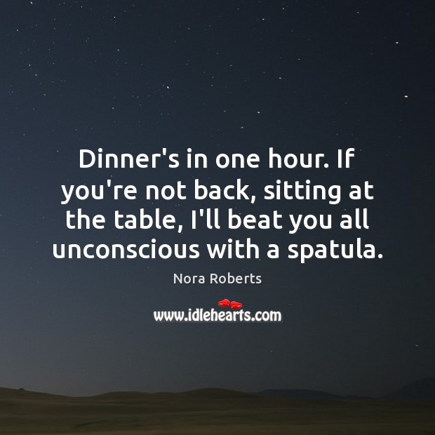 Dinner's in one hour. If you're not back, sitting at the table, Nora Roberts Picture Quote