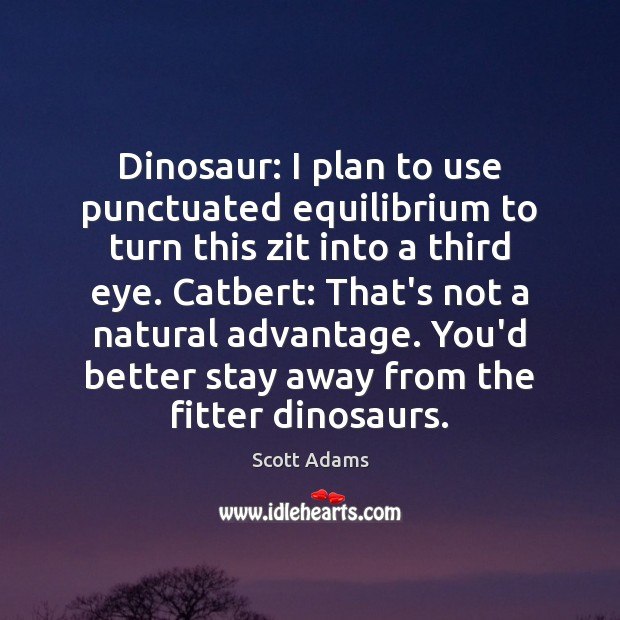 Dinosaur: I plan to use punctuated equilibrium to turn this zit into Plan Quotes Image