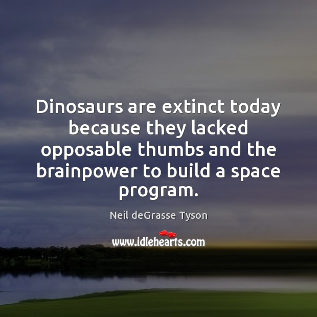 Dinosaurs are extinct today because they lacked opposable thumbs and the brainpower Neil deGrasse Tyson Picture Quote