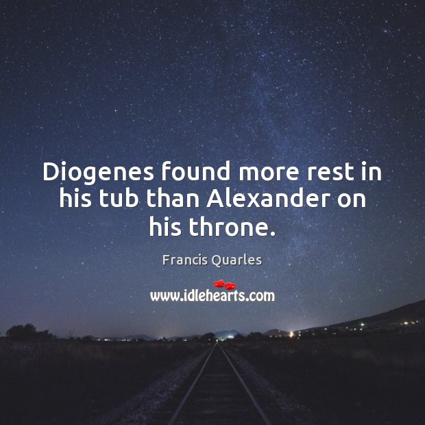 Diogenes found more rest in his tub than Alexander on his throne. Francis Quarles Picture Quote