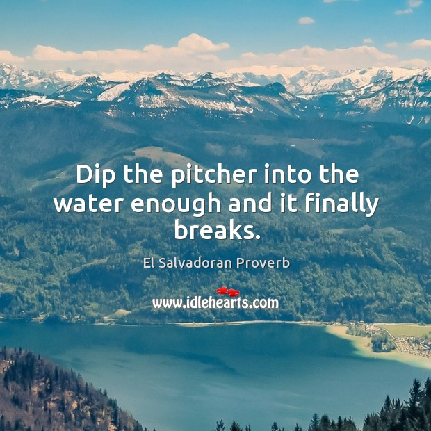 Dip the pitcher into the water enough and it finally breaks. El Salvadoran Proverbs Image