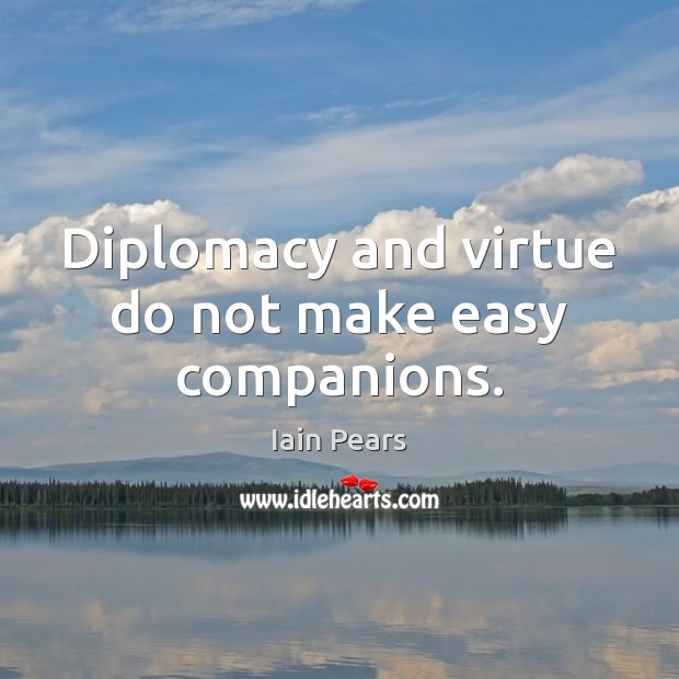 Diplomacy and virtue do not make easy companions. Image