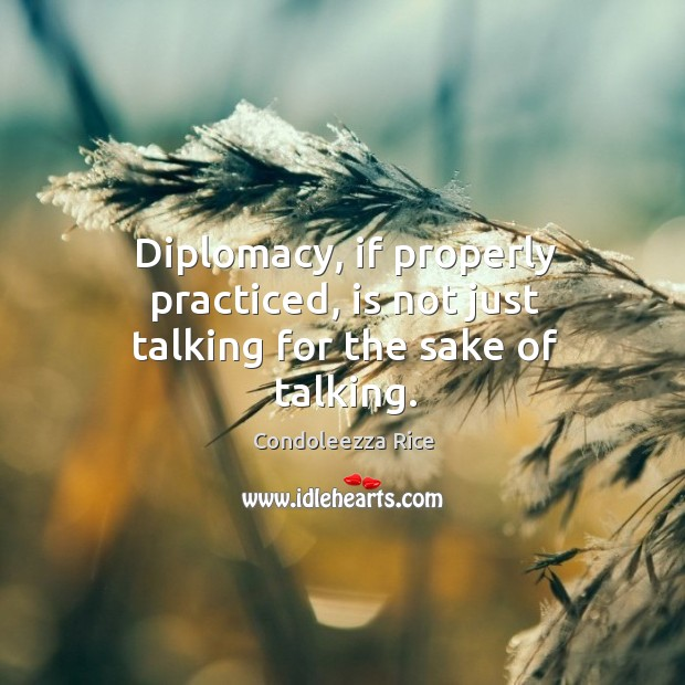 Diplomacy, if properly practiced, is not just talking for the sake of talking. Image