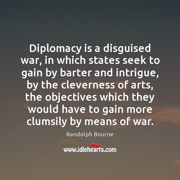 Image, Diplomacy is a disguised war, in which states seek to gain by