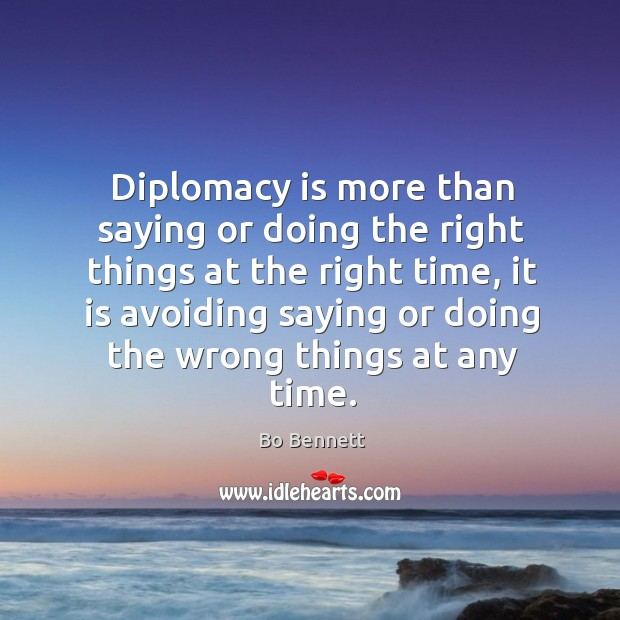 Diplomacy is more than saying or doing the right things at the right time, it is avoiding saying Bo Bennett Picture Quote