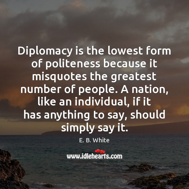 Diplomacy is the lowest form of politeness because it misquotes the greatest E. B. White Picture Quote