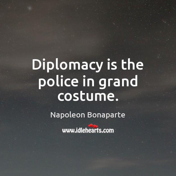 Diplomacy is the police in grand costume. Napoleon Bonaparte Picture Quote