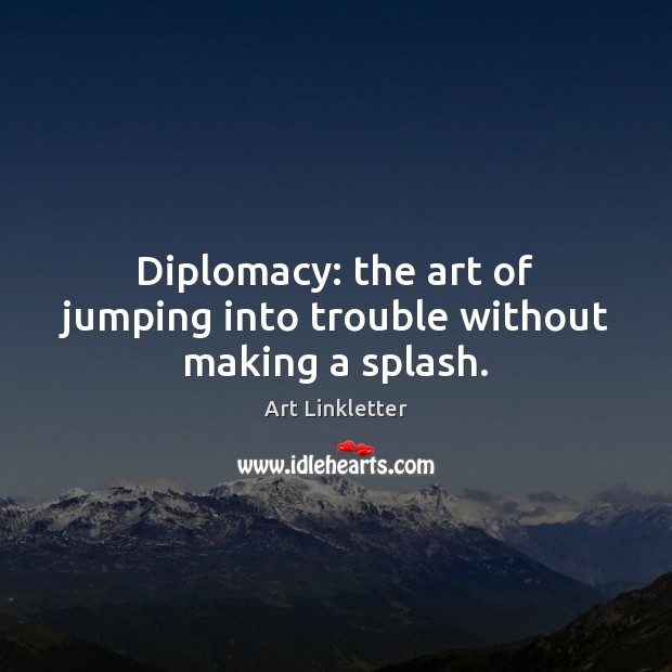 Image, Diplomacy: the art of jumping into trouble without making a splash.