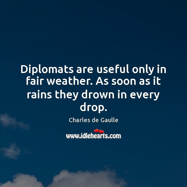 Diplomats are useful only in fair weather. As soon as it rains they drown in every drop. Image