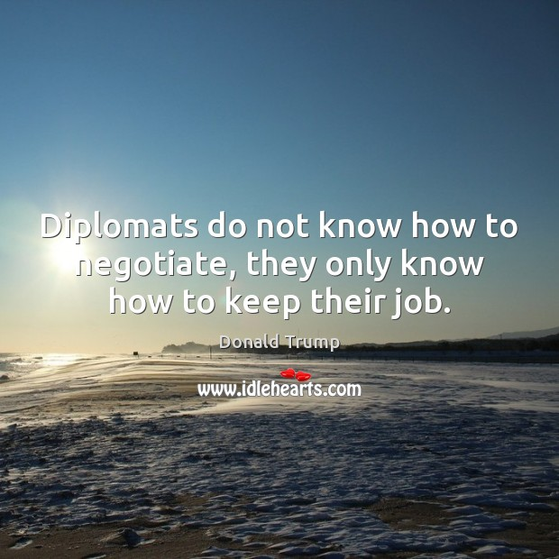 Diplomats do not know how to negotiate, they only know how to keep their job. Image