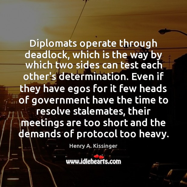 Diplomats operate through deadlock, which is the way by which two sides Henry A. Kissinger Picture Quote