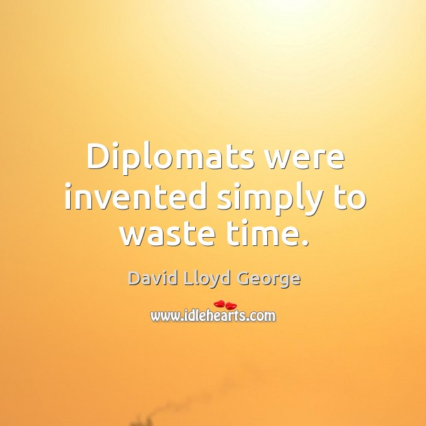 Diplomats were invented simply to waste time. David Lloyd George Picture Quote