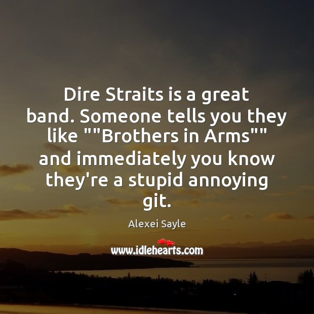 "Image, Dire Straits is a great band. Someone tells you they like """"Brothers"