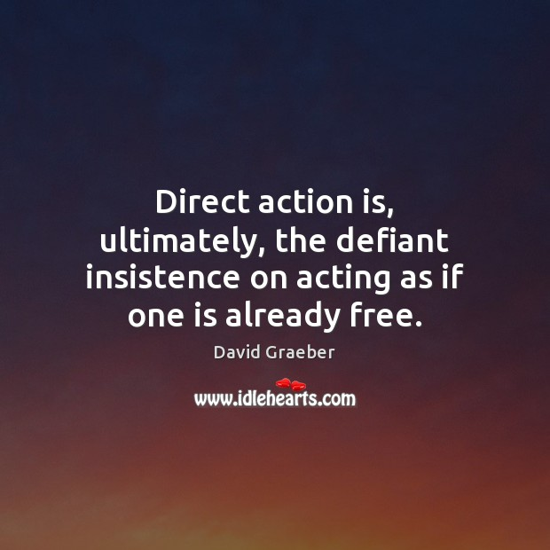 Image, Direct action is, ultimately, the defiant insistence on acting as if one is already free.