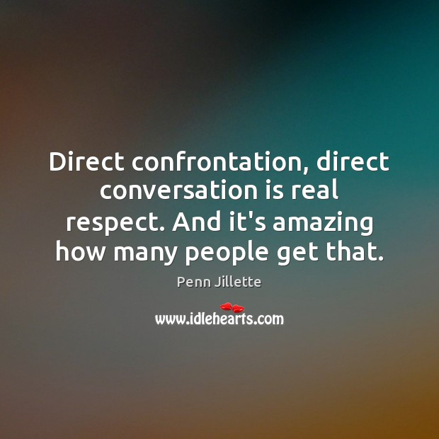 Image, Direct confrontation, direct conversation is real respect. And it's amazing how many