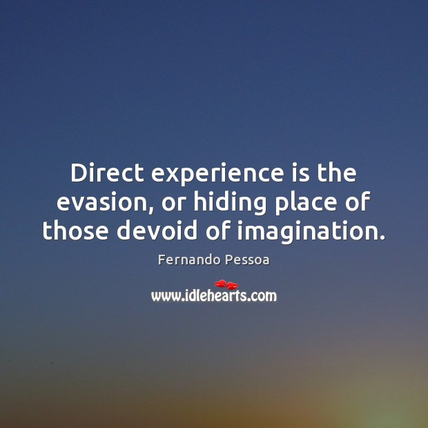 Direct experience is the evasion, or hiding place of those devoid of imagination. Fernando Pessoa Picture Quote