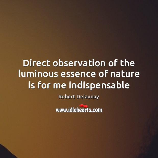 Direct observation of the luminous essence of nature is for me indispensable Robert Delaunay Picture Quote