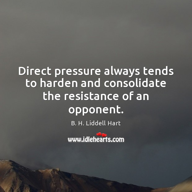 Direct pressure always tends to harden and consolidate the resistance of an opponent. B. H. Liddell Hart Picture Quote