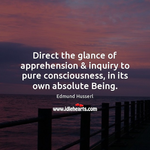 Direct the glance of apprehension & inquiry to pure consciousness, in its own Edmund Husserl Picture Quote