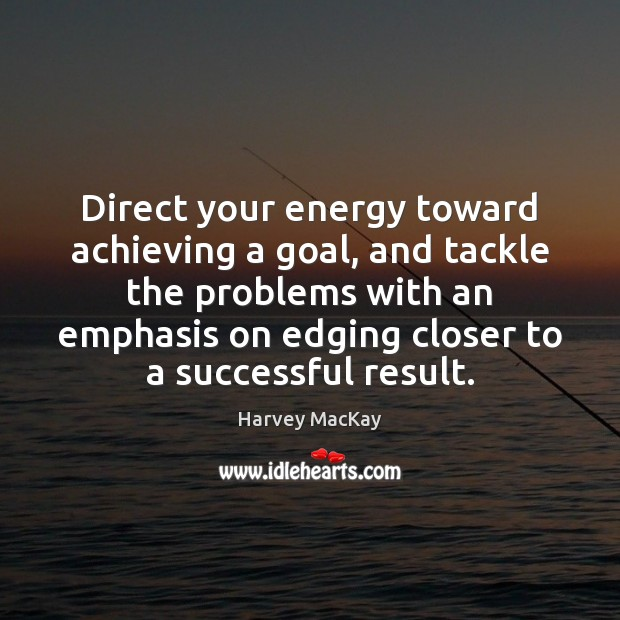 Direct your energy toward achieving a goal, and tackle the problems with Harvey MacKay Picture Quote