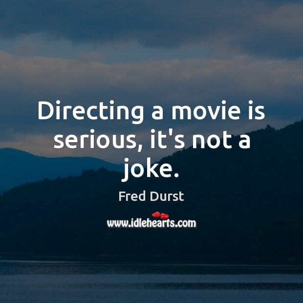 Directing a movie is serious, it's not a joke. Image