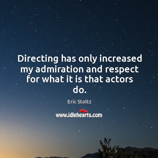 Image, Directing has only increased my admiration and respect for what it is that actors do.
