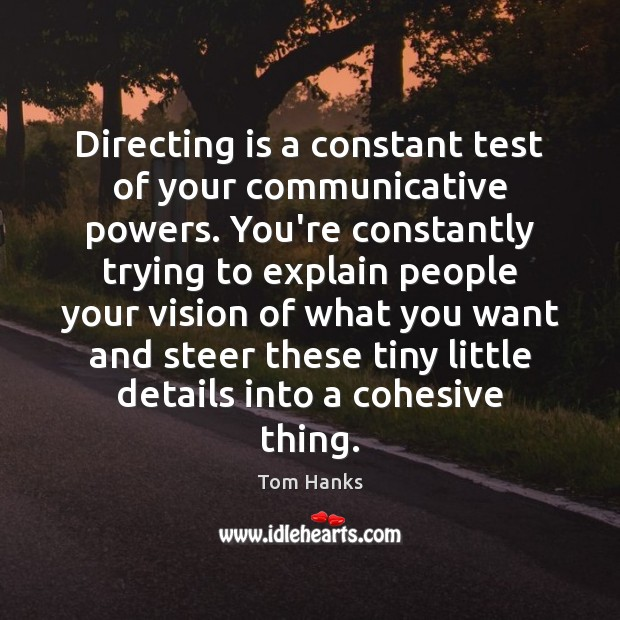 Directing is a constant test of your communicative powers. You're constantly trying Tom Hanks Picture Quote